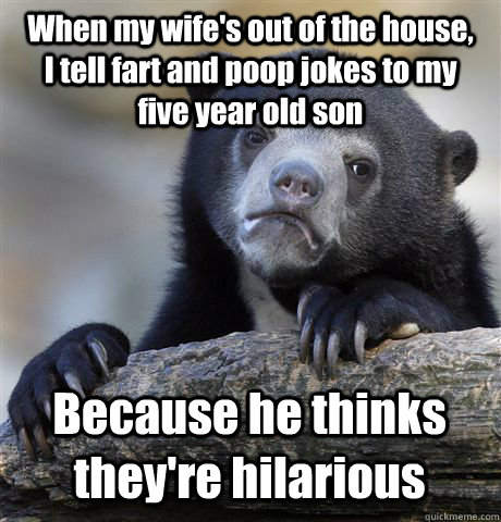 when my wifes out of the house i tell fart and poop jok - Confession Bear