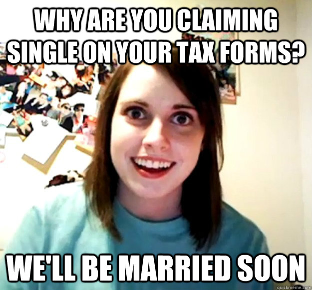 why are you claiming single on your tax forms well be marr - Overly Attached Girlfriend