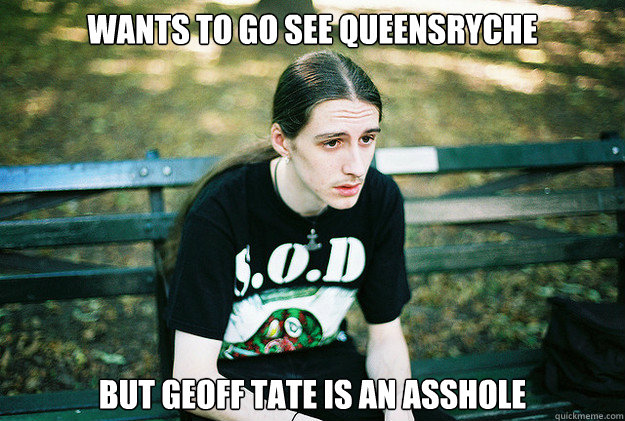 wants to go see queensryche but geoff tate is an asshole - First World Metal Problems