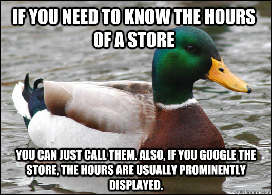 if you need to know the hours of a store you can just call t - Actual Advice Mallard