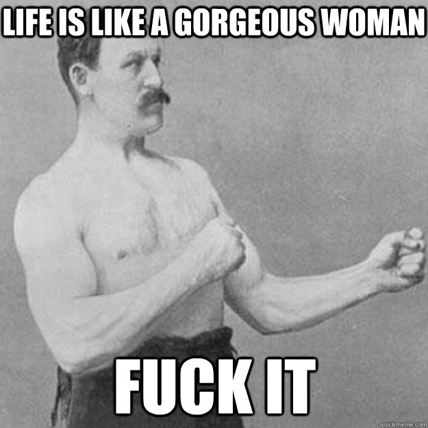 life is like a gorgeous woman fuck it - overly manly man