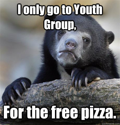 i only go to youth group for the free pizza - Confession Bear