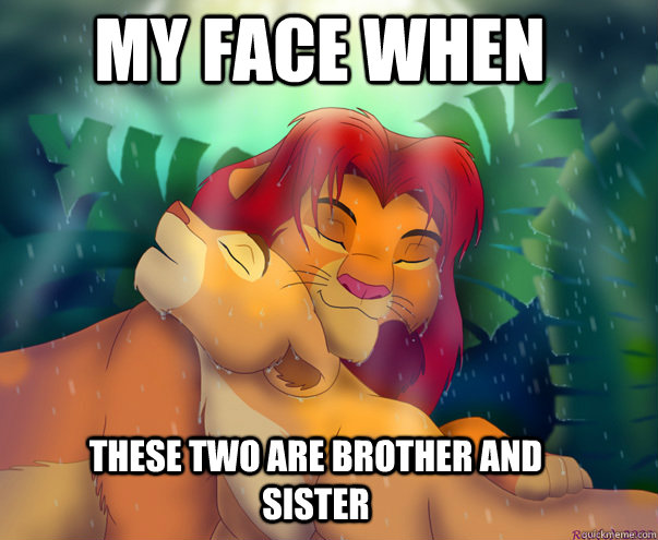 my face when these two are brother and sister - simba