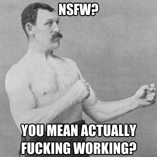 nsfw you mean actually fucking working - overly manly man