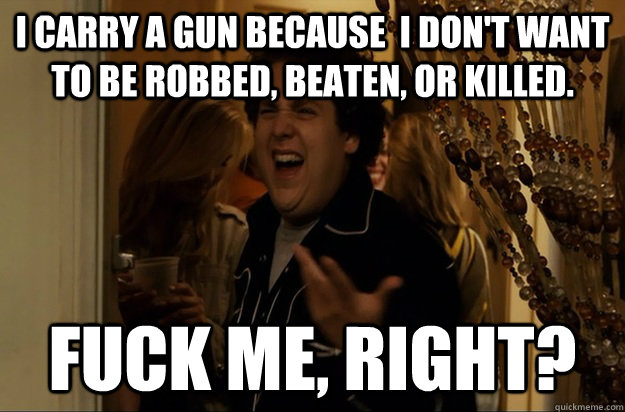 i carry a gun because i dont want to be robbed beaten or - Fuck Me, Right