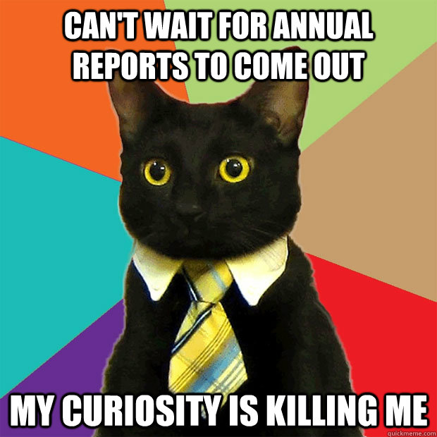 cant wait for annual reports to come out my curiosity is ki - Business Cat