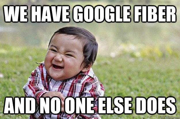 we have google fiber and no one else does  - Evil Baby