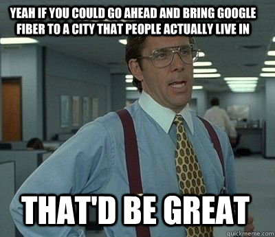 yeah if you could go ahead and bring google fiber to a city  - Bill Lumbergh