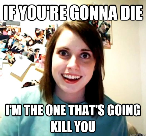 if youre gonna die im the one thats going kill you - Overly Attached Girlfriend