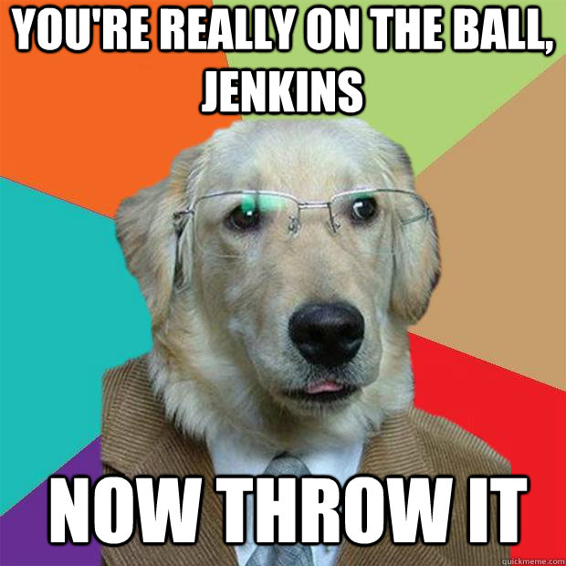 youre really on the ball jenkins now throw it - Business Dog