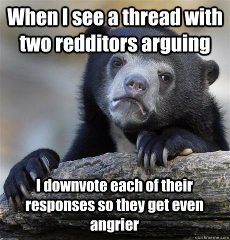 when i see a thread with two redditors arguing i downvote ea - Confession Bear