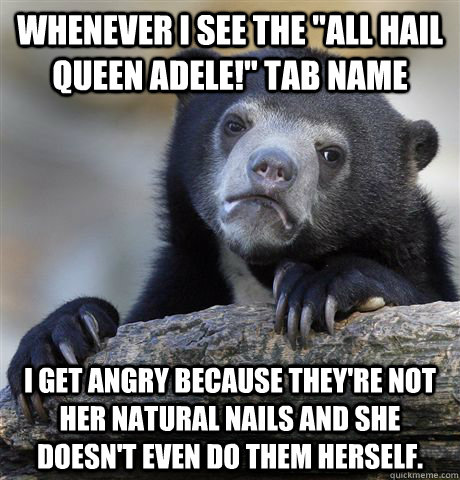 whenever i see the all hail queen adele tab name i get an - confessionbear