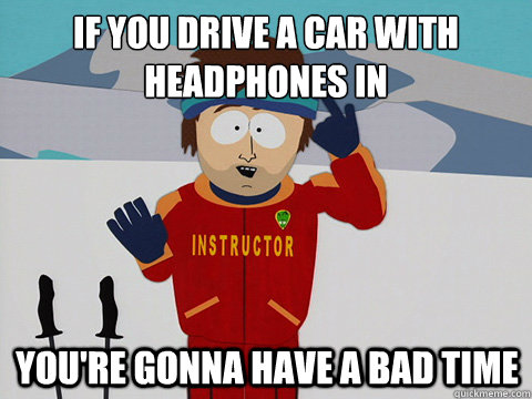 if you drive a car with headphones in youre gonna have a ba - mcbadtime