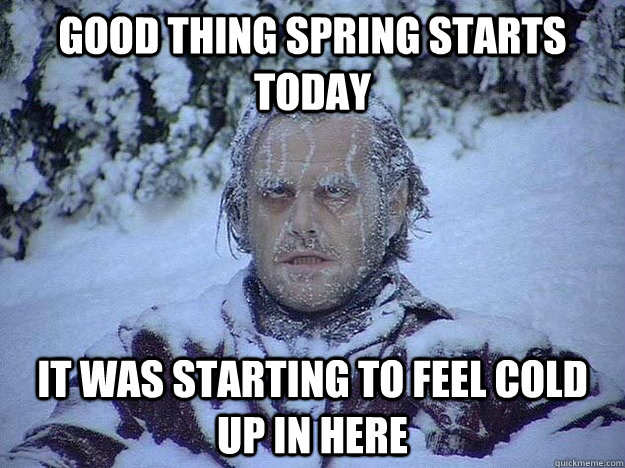 good thing spring starts today it was starting to feel cold  - Frozen Jack