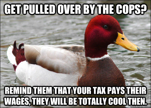 get pulled over by the cops remind them that your tax pays  - Malicious Advice Mallard