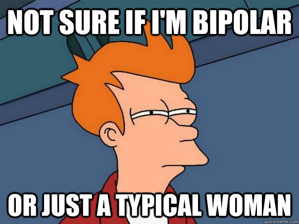 not sure if im bipolar or just a typical woman  - Futurama Fry
