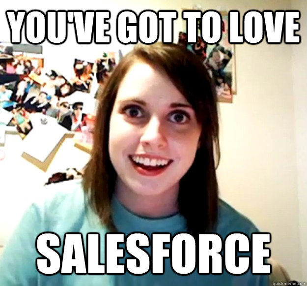 youve got to love salesforce - Overly Attached Girlfriend