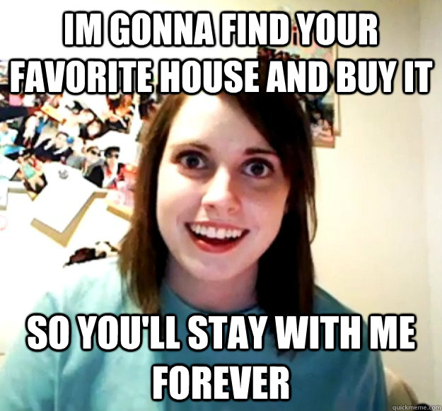 im gonna find your favorite house and buy it so youll stay  - Overly Attached Girlfriend