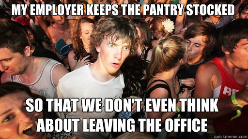 my employer keeps the pantry stocked so that we dont even t - Sudden Clarity Clarence