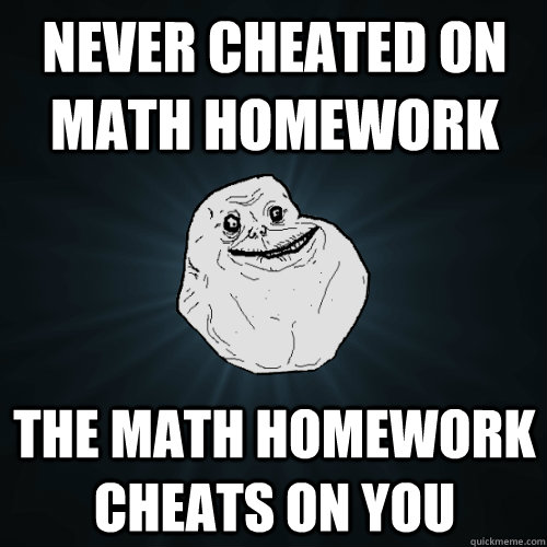 never cheated on math homework the math homework cheats on y - Forever Alone