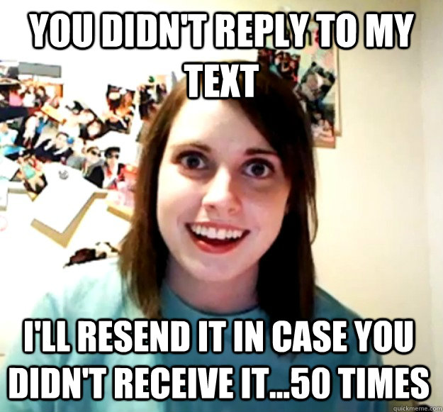 you didnt reply to my text ill resend it in case you didn - Overly Attached Girlfriend