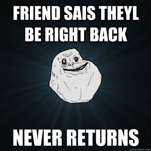 friend sais theyl be right back never returns - Forever Alone