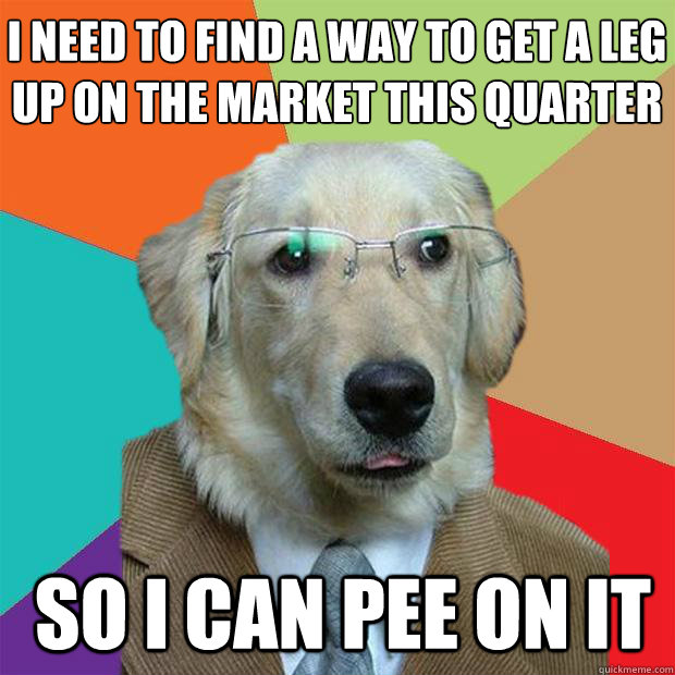 i need to find a way to get a leg up on the market this quar - Business Dog