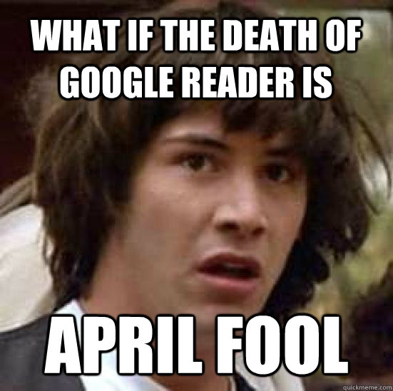 what if the death of google reader is april fool - conspiracy keanu