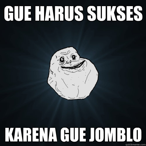 gue harus sukses karena gue jomblo - Forever Alone