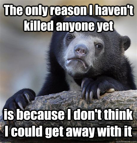 the only reason i havent killed anyone yet is because i don - Confession Bear
