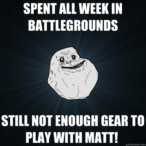 SPENT ALL WEEK IN BATTLEGROUNDS STILL NOT ENOUGH GEAR TO PLA - Forever Alone