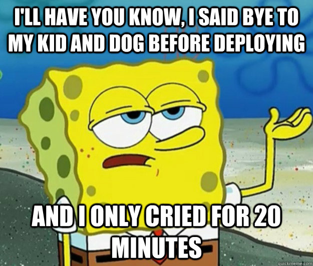 ill have you know i said bye to my kid and dog before depl - Tough Spongebob