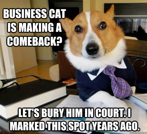 business cat is making a comeback lets bury him in court  - Lawyer Dog