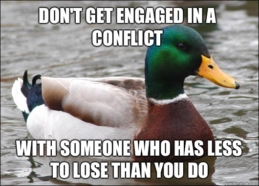 Dont get engaged in a conflict With someone who has less to  - Actual Advice Mallard