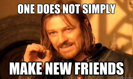 one does not simply make new friends - Boromir