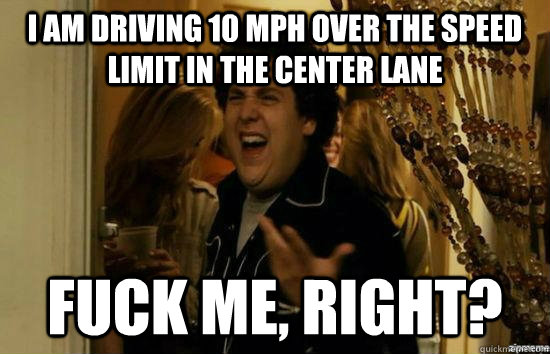 i am driving 10 mph over the speed limit in the center lane  - fuckmeright