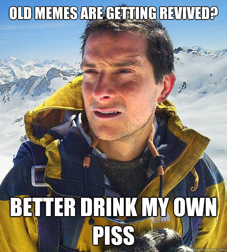 old memes are getting revived better drink my own piss - Bear Grylls