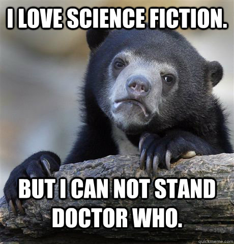 i love science fiction but i can not stand doctor who - Confession Bear