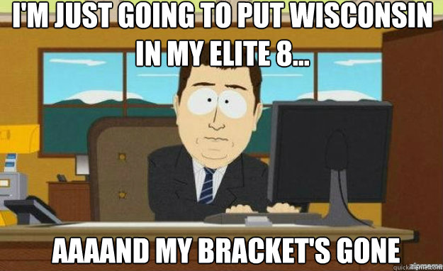 im just going to put wisconsin in my elite 8 aaaand my b - aaaand its gone