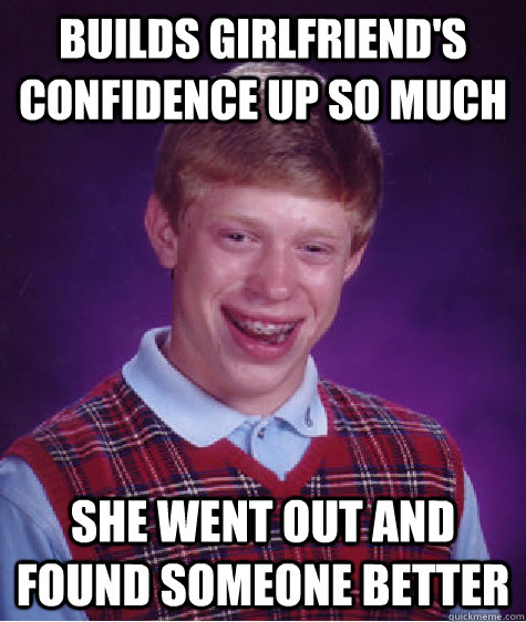 builds girlfriends confidence up so much she went out and f - Bad Luck Brian