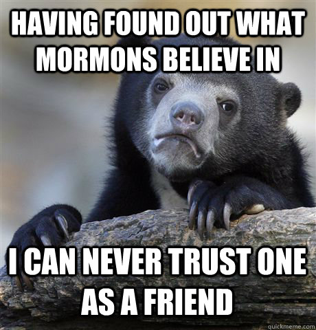 having found out what mormons believe in i can never trust o - Confession Bear