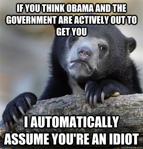 if you think obama and the government are actively out to ge - Confession Bear