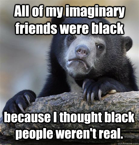 all of my imaginary friends were black because i thought bla - Confession Bear