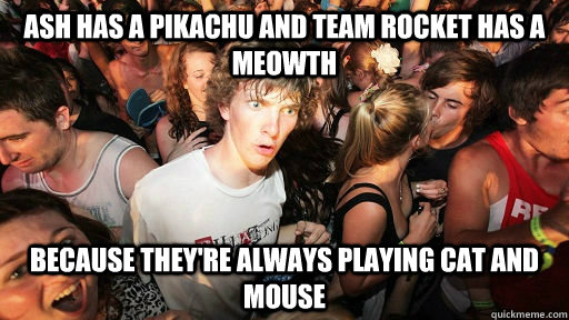 ash has a pikachu and team rocket has a meowth because they - woah dood