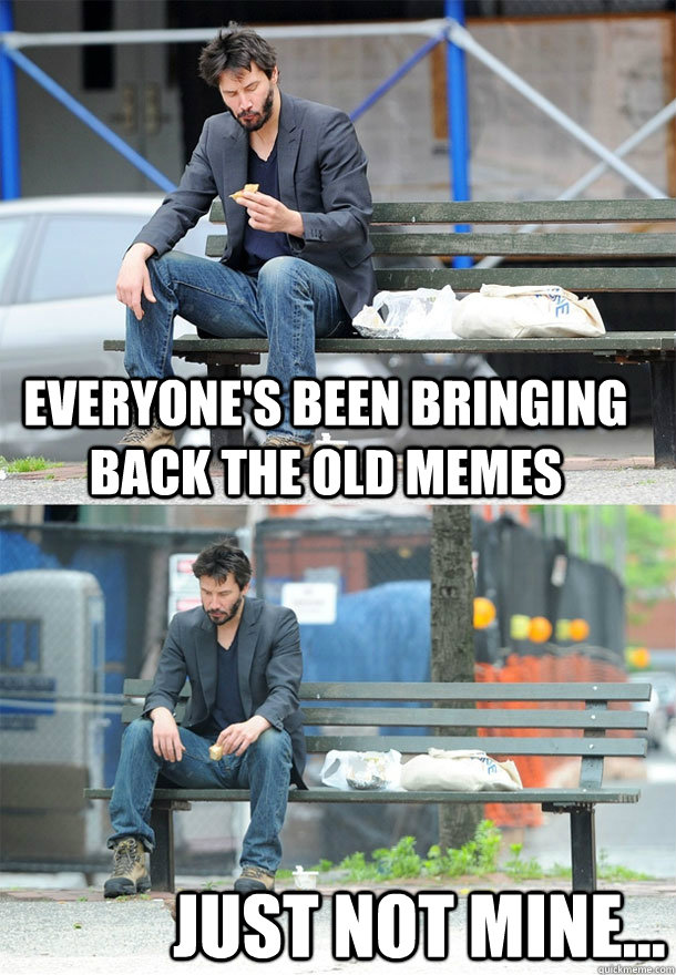 everyones been bringing back the old memes just not mine - Sad Keanu