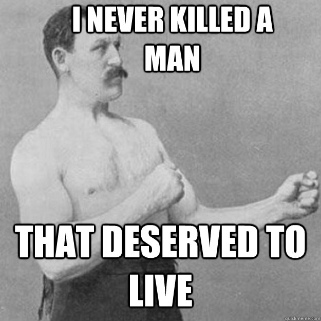 i never killed a man that deserved to live - overly manly man