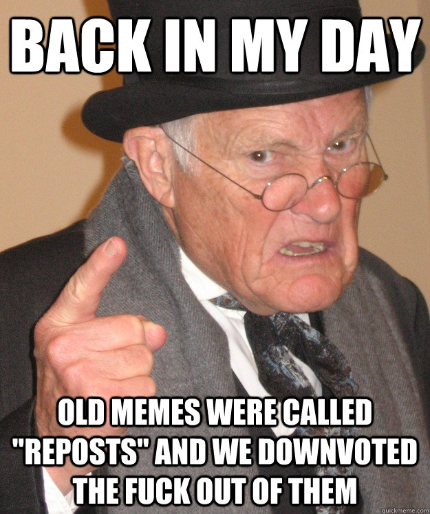 back in my day old memes were called reposts and we downvo - Angry Old Man