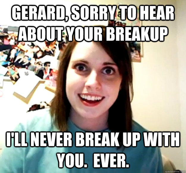 gerard sorry to hear about your breakup ill never break up - Overly Attached Girlfriend