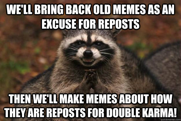 well bring back old memes as an excuse for reposts then we - Evil Plotting Raccoon
