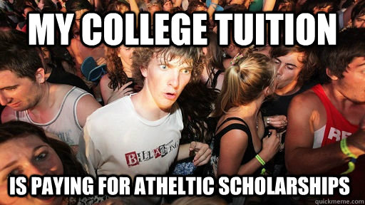 my college tuition is paying for atheltic scholarships - Sudden Clarity Clarence